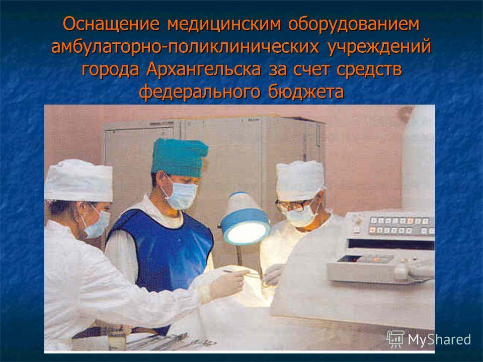 Оснащение медицинским оборудованием амбулаторно-поликлинических учреждений города Архангельска за счет средств федерального бюджета