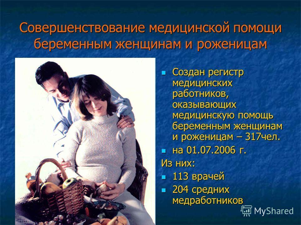 Совершенствование медицинской помощи беременным женщинам и роженицам Создан регистр медицинских работников, оказывающих медицинскую помощь беременным женщинам и роженицам – 317чел. Создан регистр медицинских работников, оказывающих медицинскую помощь