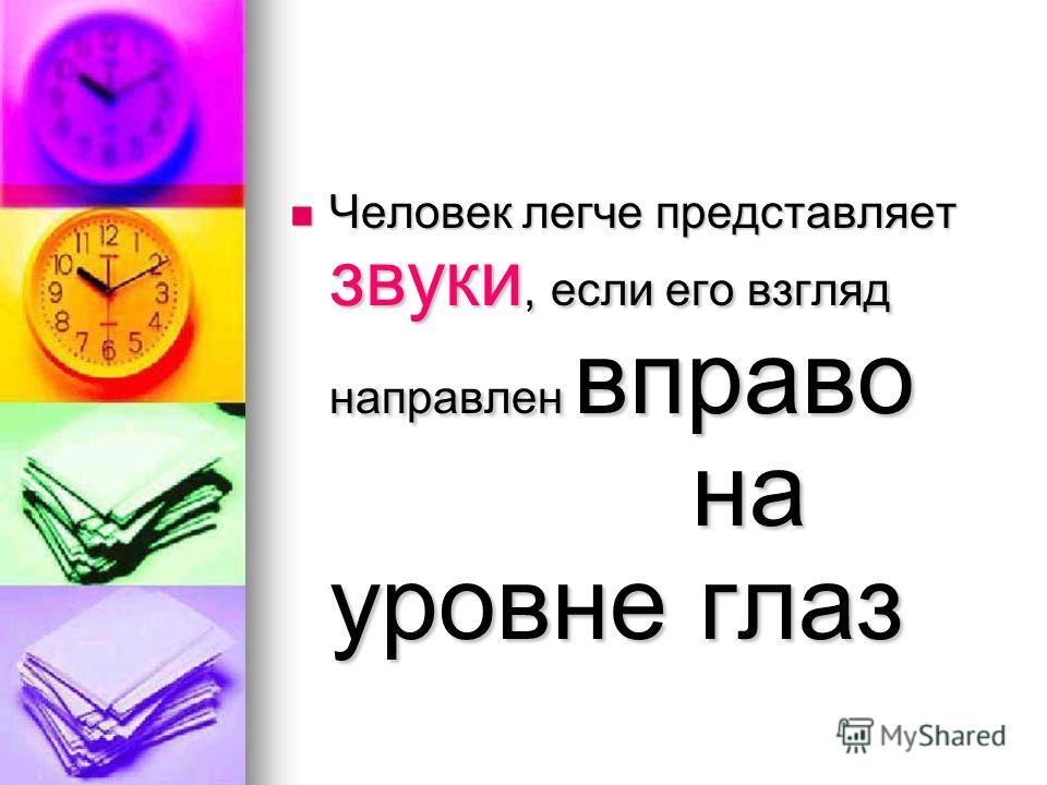 Человек легче представляет звуки, если его взгляд направлен вправо на уровне глаз Человек легче представляет звуки, если его взгляд направлен вправо на уровне глаз