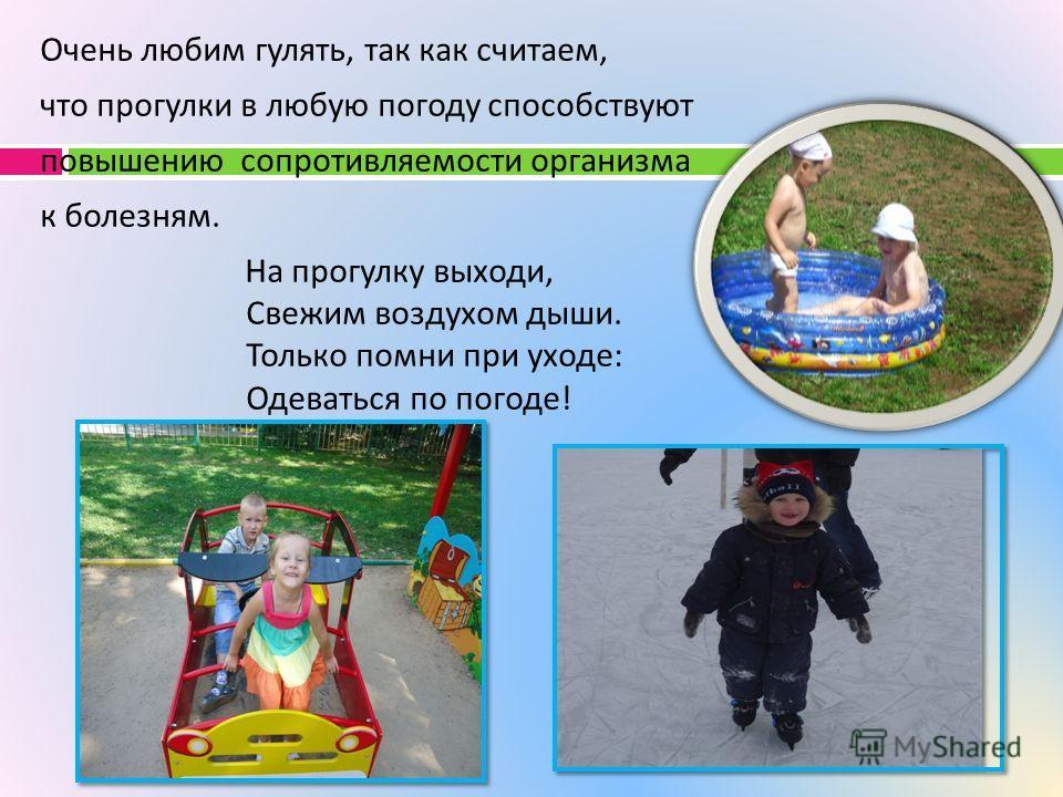 Очень любим гулять, так как считаем, что прогулки в любую погоду способствуют повышению сопротивляемости организма к болезням. На прогулку выходи, Свежим воздухом дыши. Только помни при уходе : Одеваться по погоде !