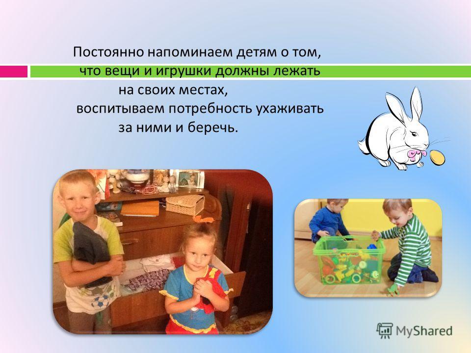 Постоянно напоминаем детям о том, что вещи и игрушки должны лежать на своих местах, воспитываем потребность ухаживать за ними и беречь.