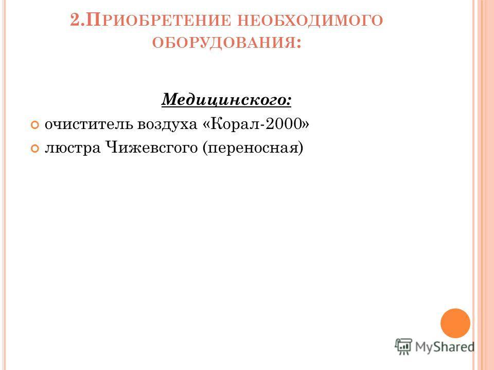 2.П РИОБРЕТЕНИЕ НЕОБХОДИМОГО ОБОРУДОВАНИЯ : Медицинского: очиститель воздуха «Корал-2000» люстра Чижевсгого (переносная)