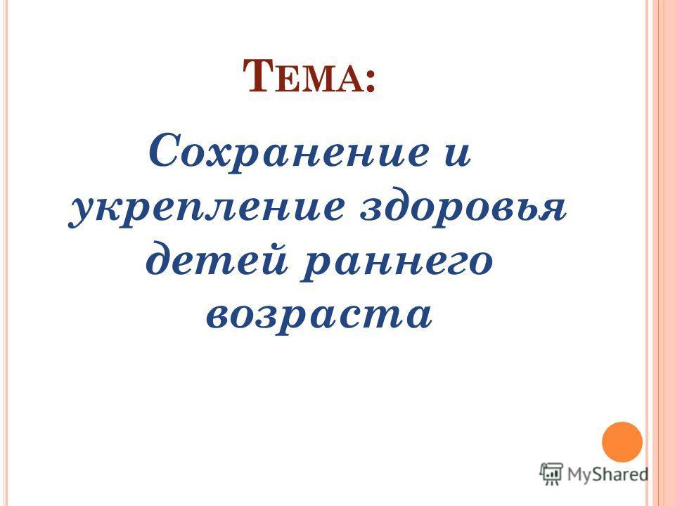 Т ЕМА : Сохранение и укрепление здоровья детей раннего возраста