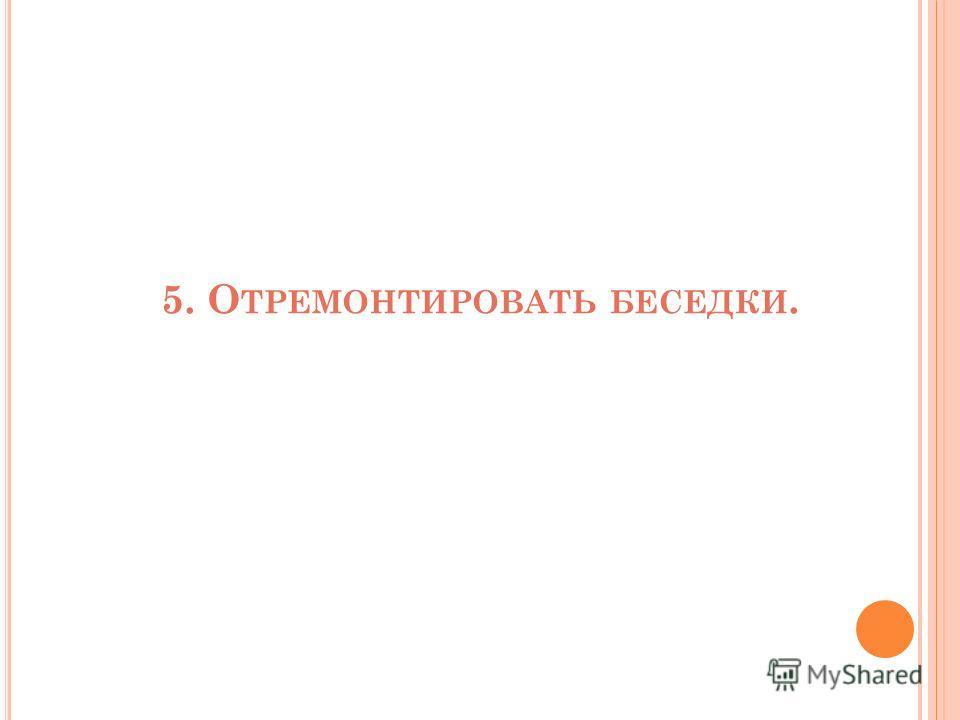 5. О ТРЕМОНТИРОВАТЬ БЕСЕДКИ.