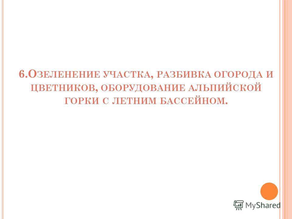 6.О ЗЕЛЕНЕНИЕ УЧАСТКА, РАЗБИВКА ОГОРОДА И ЦВЕТНИКОВ, ОБОРУДОВАНИЕ АЛЬПИЙСКОЙ ГОРКИ С ЛЕТНИМ БАССЕЙНОМ.
