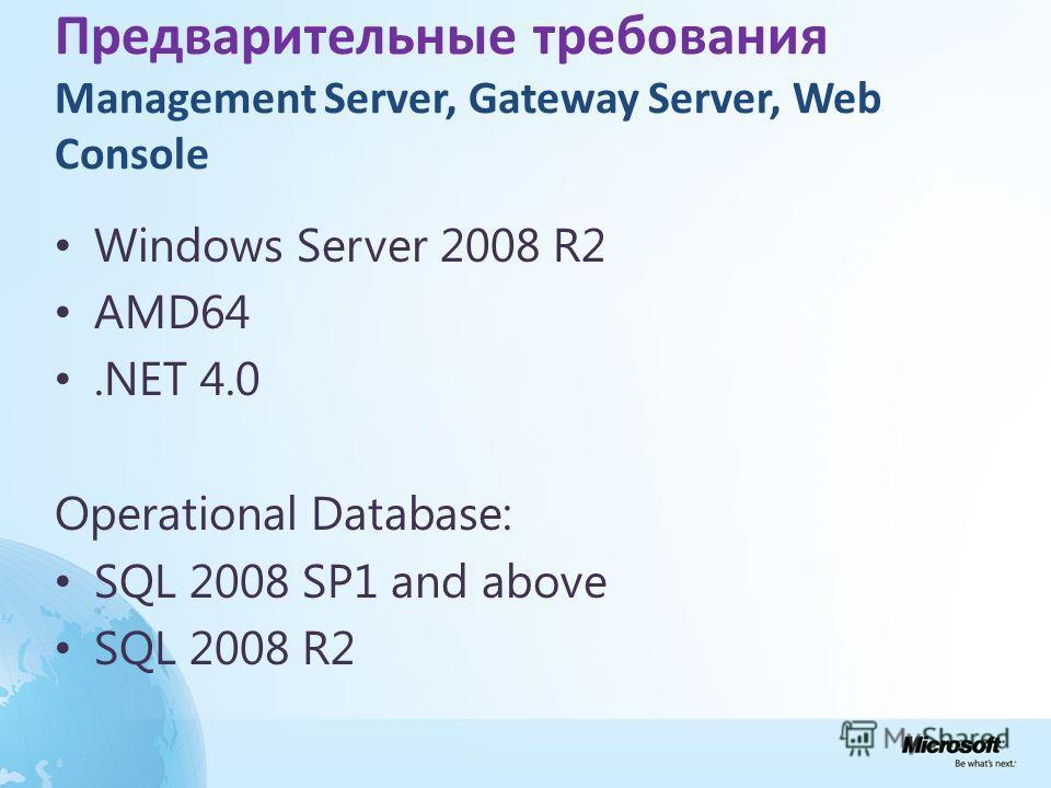 Предварительные требования Management Server, Gateway Server, Web Console Windows Server 2008 R2 AMD64.NET 4.0 Operational Database: SQL 2008 SP1 and above SQL 2008 R2