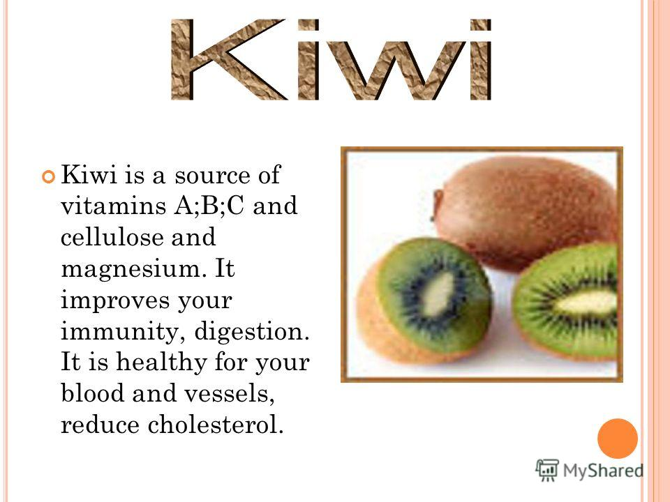 Kiwi is a source of vitamins A;B;C and cellulose and magnesium. It improves your immunity, digestion. It is healthy for your blood and vessels, reduce cholesterol.