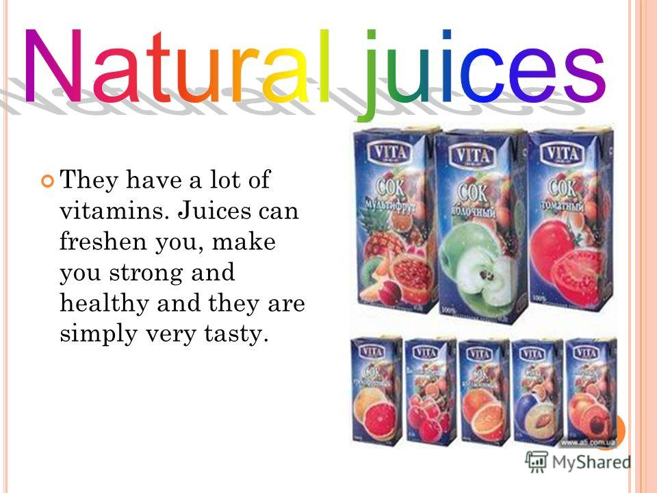 They have a lot of vitamins. Juices can freshen you, make you strong and healthy and they are simply very tasty.