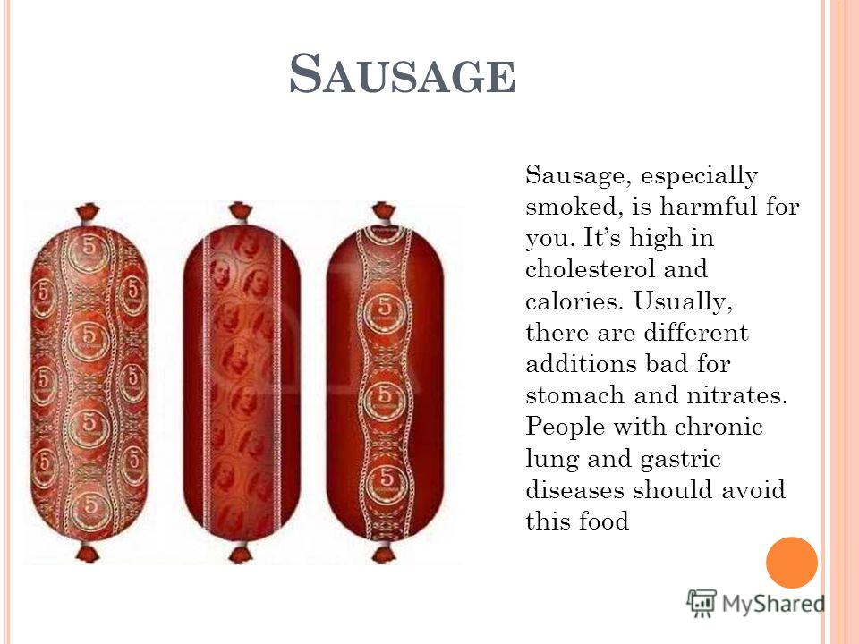S AUSAGE Sausage, especially smoked, is harmful for you. Its high in cholesterol and calories. Usually, there are different additions bad for stomach and nitrates. People with chronic lung and gastric diseases should avoid this food