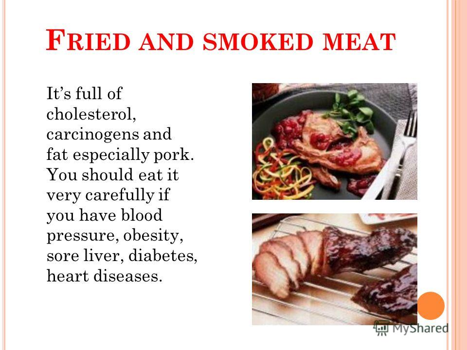 F RIED AND SMOKED MEAT Its full of cholesterol, carcinogens and fat especially pork. You should eat it very carefully if you have blood pressure, obesity, sore liver, diabetes, heart diseases.