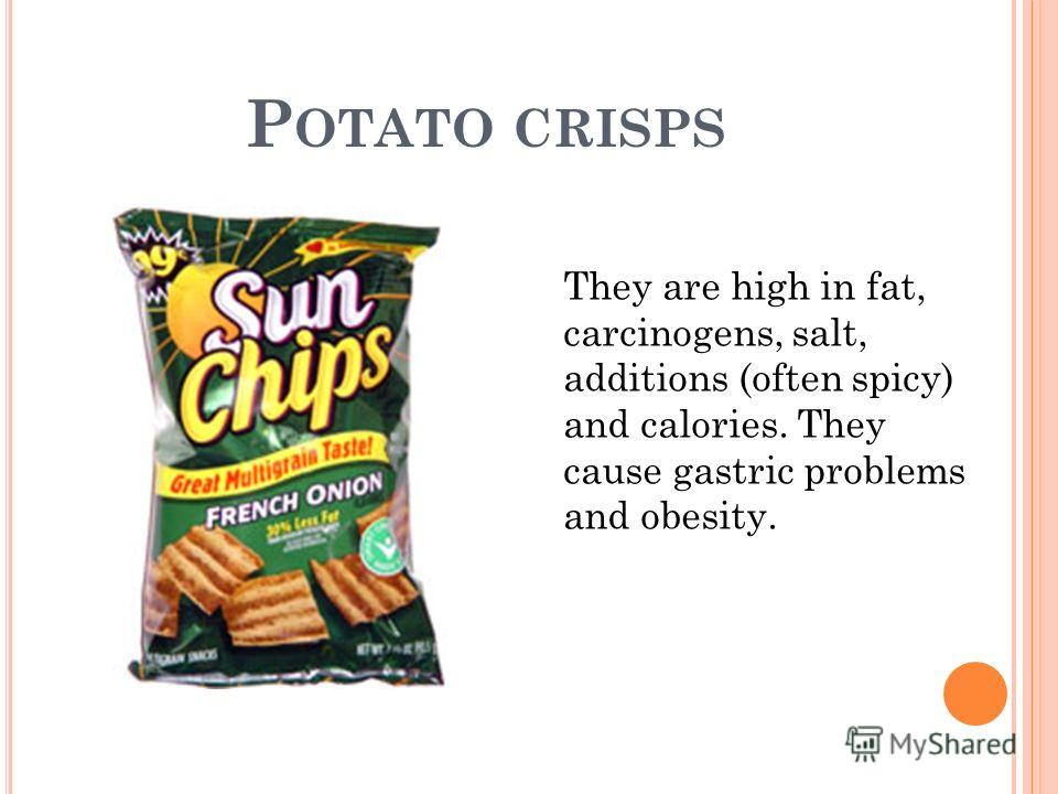 P OTATO CRISPS They are high in fat, carcinogens, salt, additions (often spicy) and calories. They cause gastric problems and obesity.