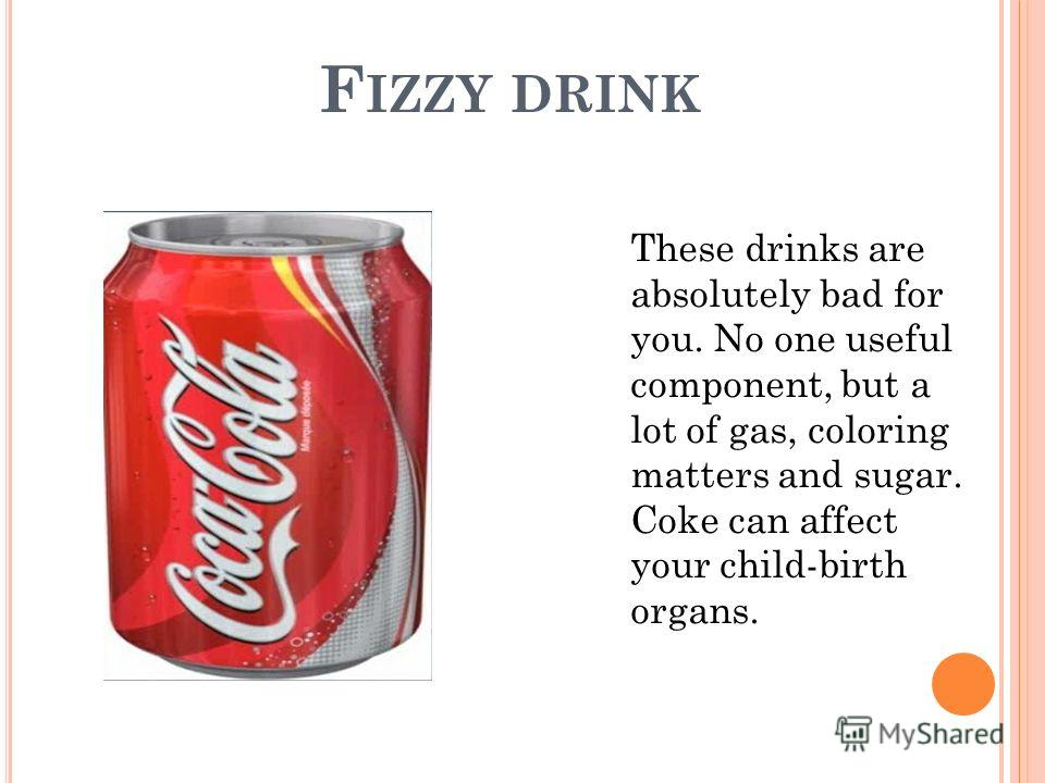 F IZZY DRINK These drinks are absolutely bad for you. No one useful component, but a lot of gas, coloring matters and sugar. Coke can affect your child-birth organs.