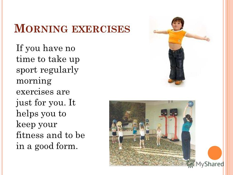 M ORNING EXERCISES If you have no time to take up sport regularly morning exercises are just for you. It helps you to keep your fitness and to be in a good form.
