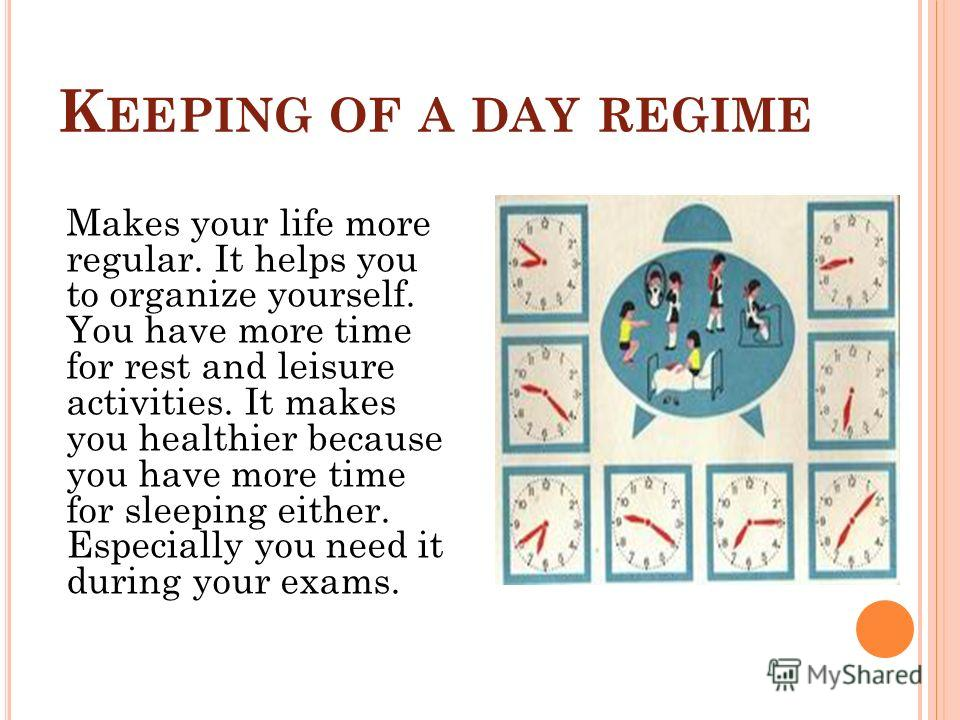 K EEPING OF A DAY REGIME Makes your life more regular. It helps you to organize yourself. You have more time for rest and leisure activities. It makes you healthier because you have more time for sleeping either. Especially you need it during your ex