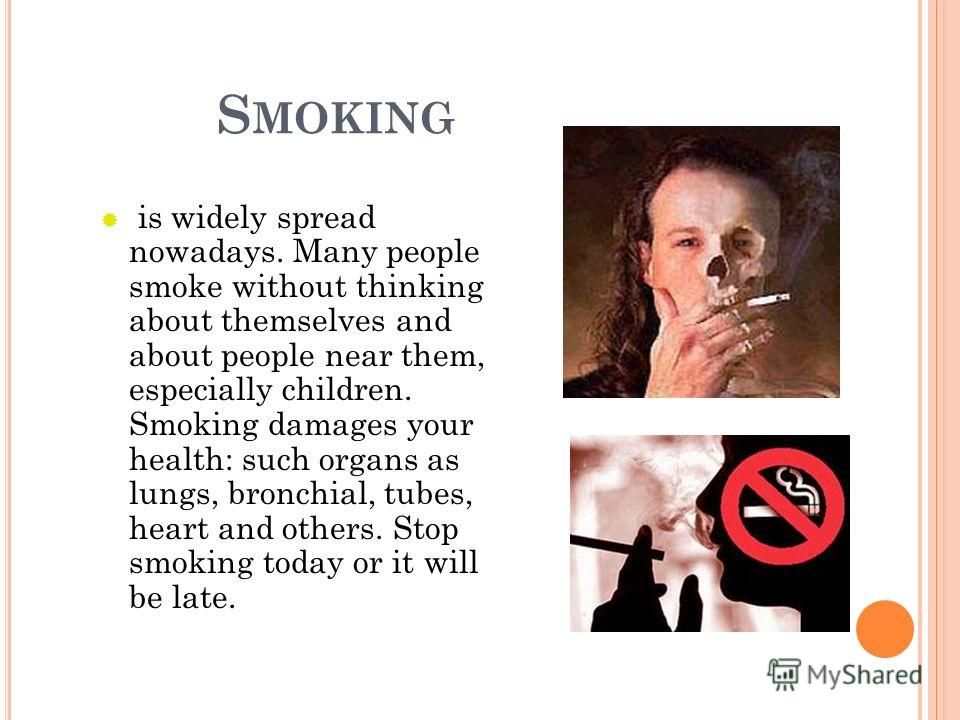 S MOKING is widely spread nowadays. Many people smoke without thinking about themselves and about people near them, especially children. Smoking damages your health: such organs as lungs, bronchial, tubes, heart and others. Stop smoking today or it w