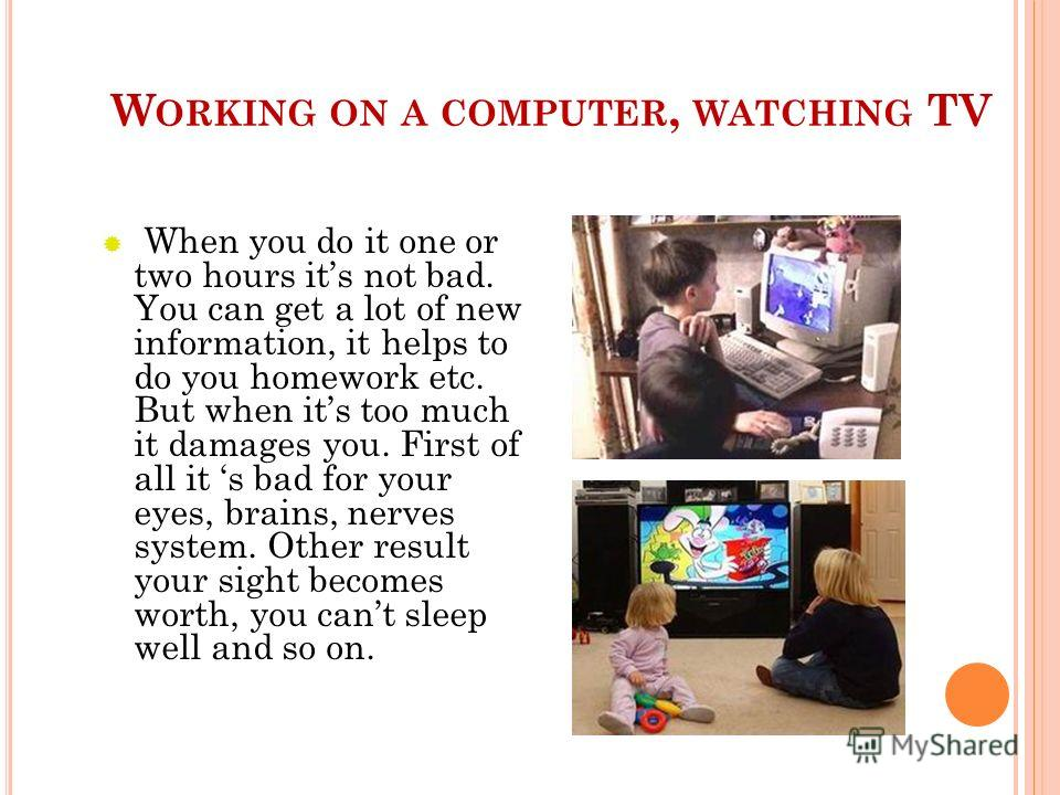 W ORKING ON A COMPUTER, WATCHING TV When you do it one or two hours its not bad. You can get a lot of new information, it helps to do you homework etc. But when its too much it damages you. First of all it s bad for your eyes, brains, nerves system.