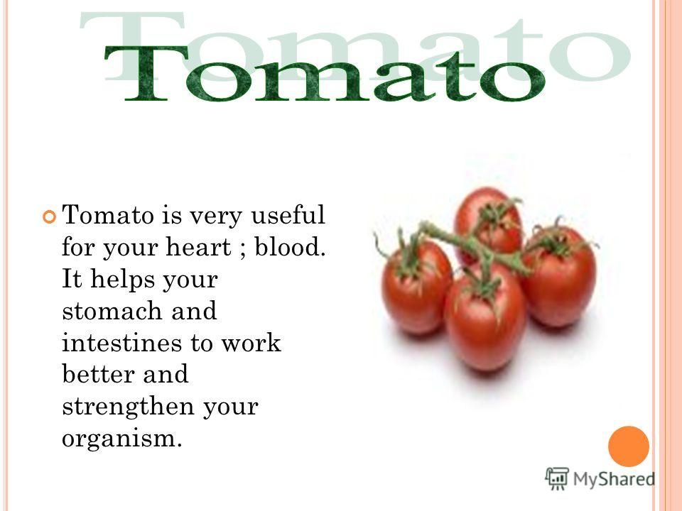 Tomato is very useful for your heart ; blood. It helps your stomach and intestines to work better and strengthen your organism.