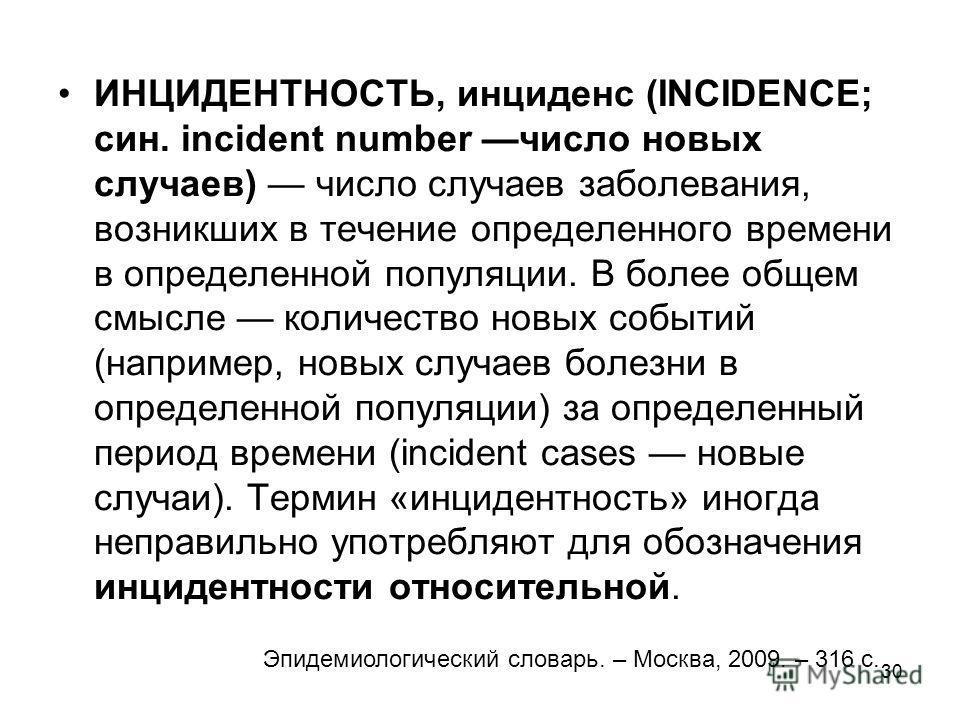 30 ИНЦИДЕНТНОСТЬ, инциденс (INCIDENCE; син. incident number число новых случаев) число случаев заболевания, возникших в течение определенного времени в определенной популяции. В более общем смысле количество новых событий (например, новых случаев бол