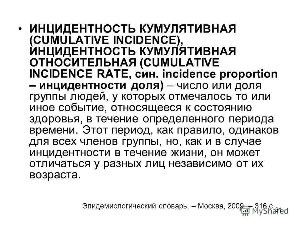 31 ИНЦИДЕНТНОСТЬ КУМУЛЯТИВНАЯ (CUMULATIVE INCIDENCE), ИНЦИДЕНТНОСТЬ КУМУЛЯТИВНАЯ ОТНОСИТЕЛЬНАЯ (CUMULATIVE INCIDENCE RATE, син. incidence proportion – инцидентности доля) – число или доля группы людей, у которых отмечалось то или иное событие, относя