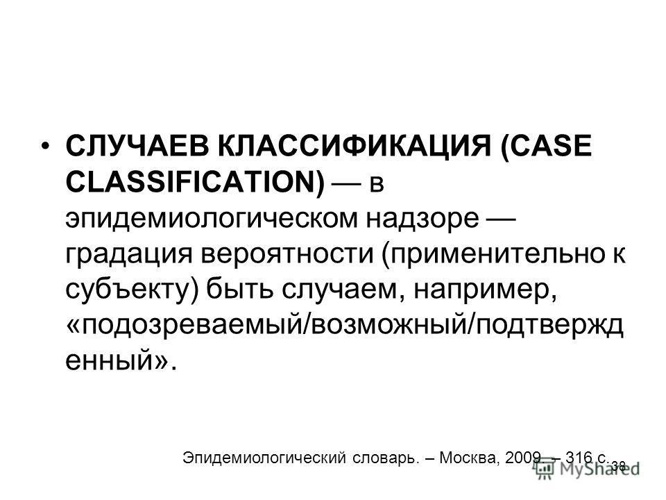 38 СЛУЧАЕВ КЛАССИФИКАЦИЯ (CASE CLASSIFICATION) в эпидемиологическом надзоре градация вероятности (применительно к субъекту) быть случаем, например, «подозреваемый/возможный/подтвержд енный». Эпидемиологический словарь. – Москва, 2009. – 316 с.