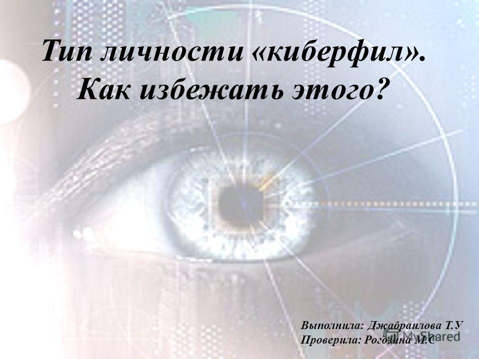 Тип личности «киберфил». Как избежать этого? Выполнила: Джабраилова Т.У Проверила: Рогозина М.С