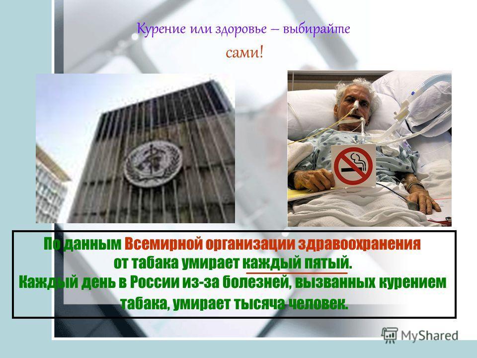 Курение или здоровье – выбирайте сами! По данным Всемирной организации здравоохранения от табака умирает каждый пятый. Каждый день в России из-за болезней, вызванных курением табака, умирает тысяча человек.