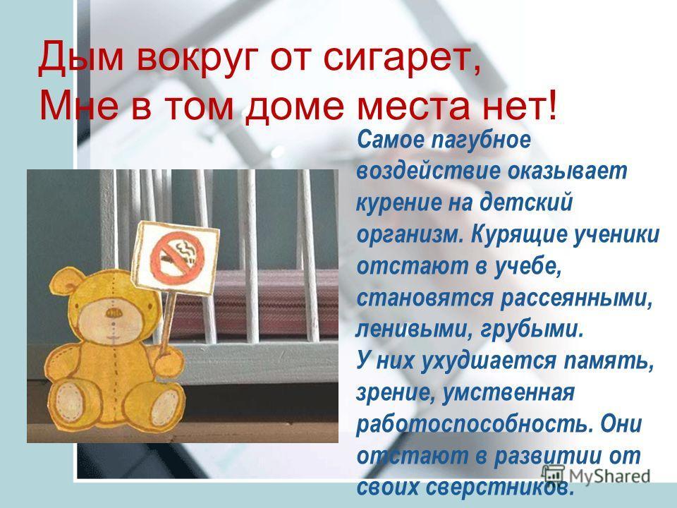 Дым вокруг от сигарет, Мне в том доме места нет! Самое пагубное воздействие оказывает курение на детский организм. Курящие ученики отстают в учебе, становятся рассеянными, ленивыми, грубыми. У них ухудшается память, зрение, умственная работоспособнос
