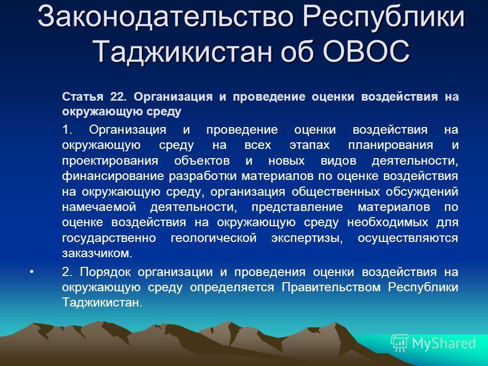 Законодательство Республики Таджикистан об ОВОС Статья 22. Организация и проведение оценки воздействия на окружающую среду 1. Организация и проведение оценки воздействия на окружающую среду на всех этапах планирования и проектирования объектов и новы