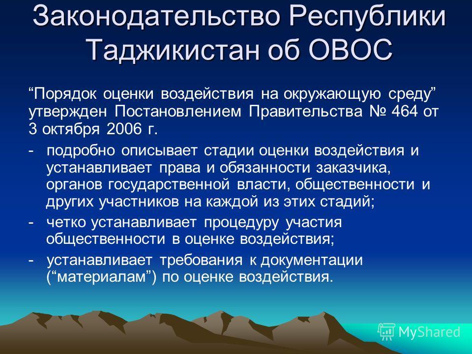 Законодательство Республики Таджикистан об ОВОС Порядок оценки воздействия на окружающую среду утвержден Постановлением Правительства 464 от 3 октября 2006 г. - подробно описывает стадии оценки воздействия и устанавливает права и обязанности заказчик