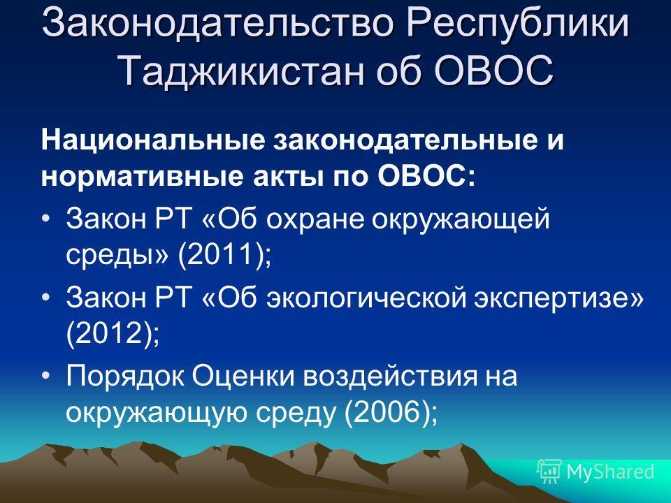Законодательство Республики Таджикистан об ОВОС Национальные законодательные и нормативные акты по ОВОС: Закон РТ «Об охране окружающей среды» (2011); Закон РТ «Об экологической экспертизе» (2012); Порядок Оценки воздействия на окружающую среду (2006