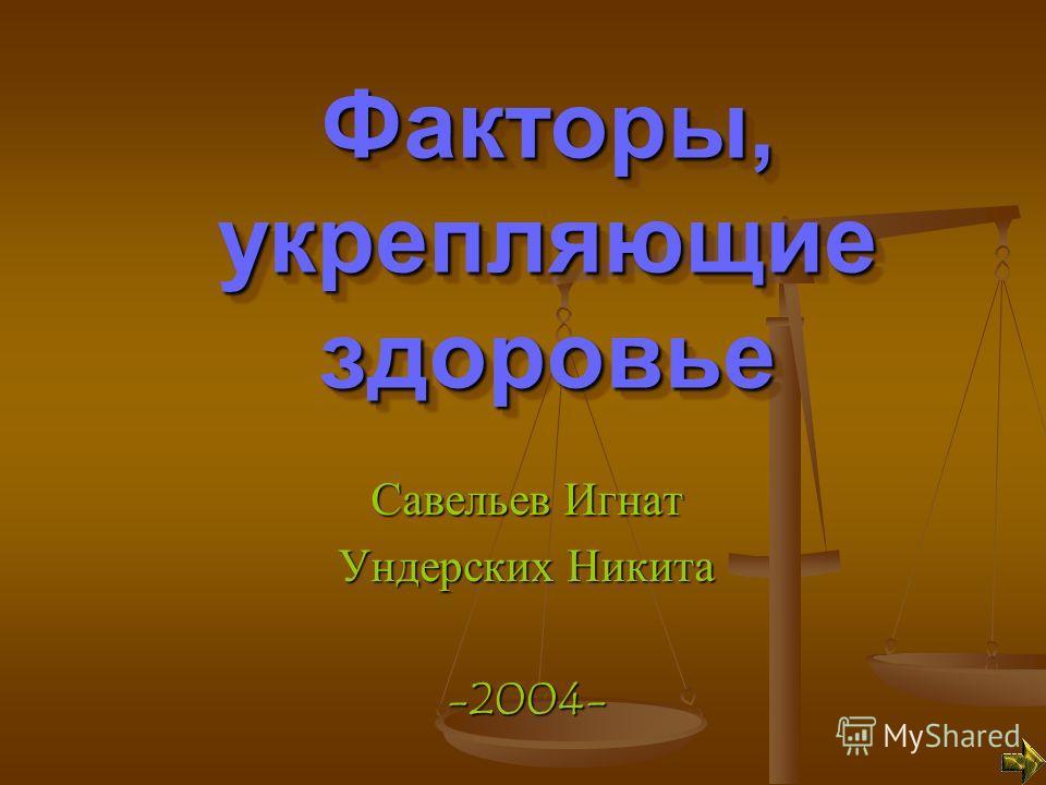 Факторы, укрепляющие здоровье Савельев Игнат Ундерских Никита -2004-