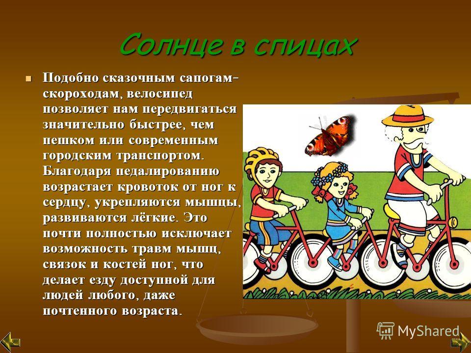Солнце в спицах Подобно сказочным сапогам - скороходам, велосипед позволяет нам передвигаться значительно быстрее, чем пешком или современным городским транспортом. Благодаря педалированию возрастает кровоток от ног к сердцу, укрепляются мышцы, разви