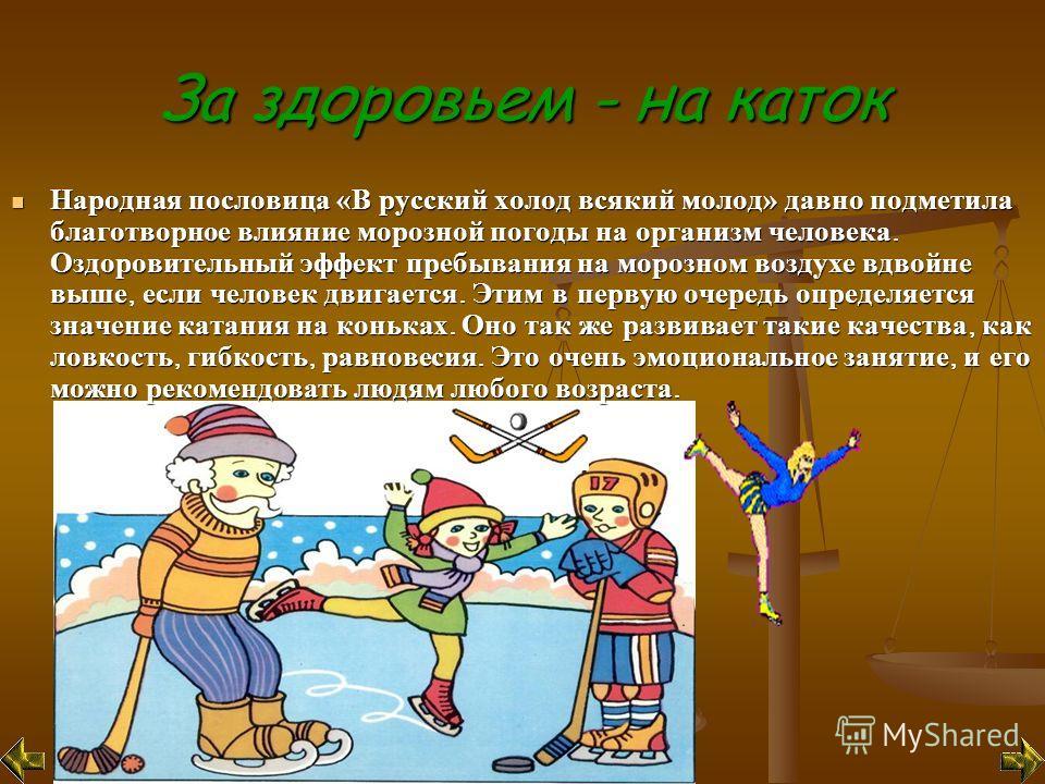 За здоровьем - на каток Народная пословица «В русский холод всякий молод» давно подметила благотворное влияние морозной погоды на организм человека. Оздоровительный эффект пребывания на морозном воздухе вдвойне выше, если человек двигается. Этим в пе