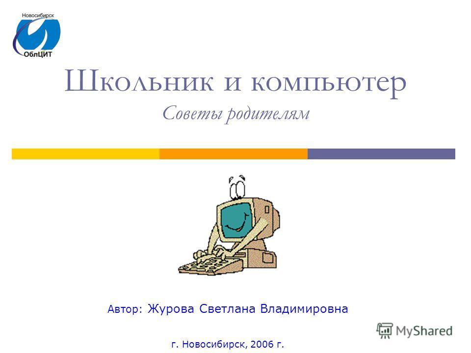 Школьник и компьютер Советы родителям Автор: Журова Светлана Владимировна г. Новосибирск, 2006 г.