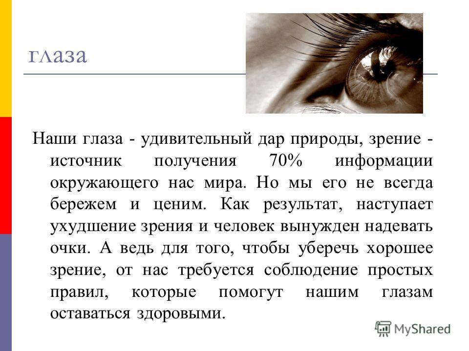 глаза Наши глаза - удивительный дар природы, зрение - источник получения 70% информации окружающего нас мира. Но мы его не всегда бережем и ценим. Как результат, наступает ухудшение зрения и человек вынужден надевать очки. А ведь для того, чтобы убер