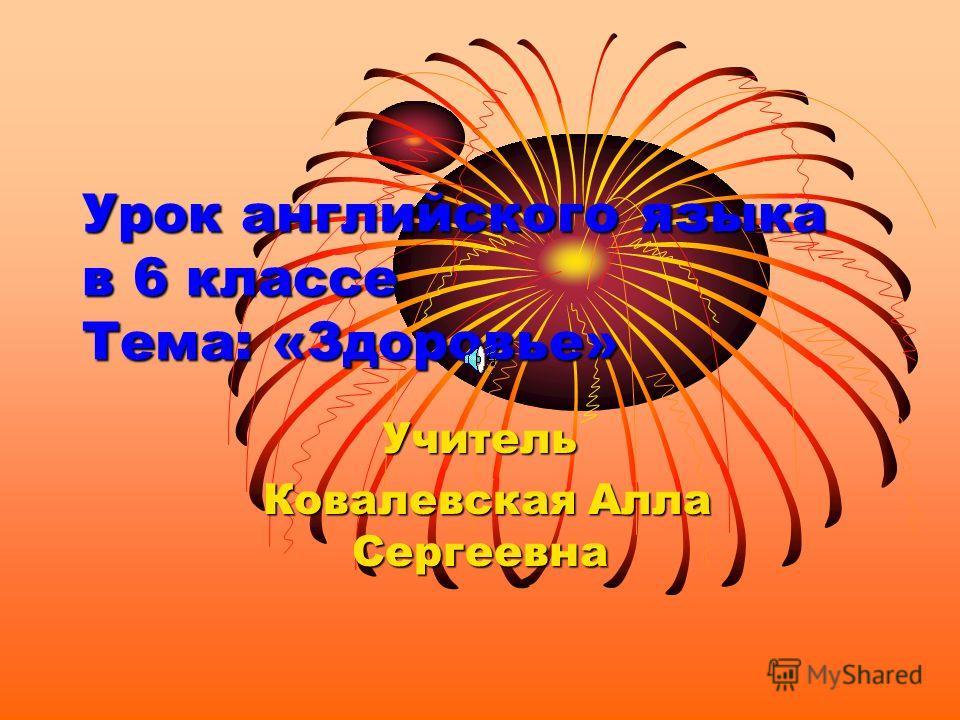 Урок английского языка в 6 классе Тема: «Здоровье» Учитель Ковалевская Алла Сергеевна Ковалевская Алла Сергеевна