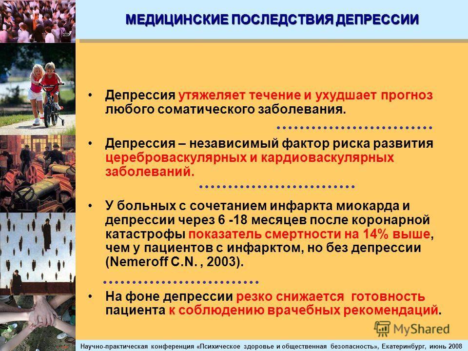 Научно-практическая конференция «Психическое здоровье и общественная безопасность», Екатеринбург, июнь 2008 МЕДИЦИНСКИЕ ПОСЛЕДСТВИЯ ДЕПРЕССИИ Депрессия утяжеляет течение и ухудшает прогноз любого соматического заболевания. Депрессия – независимый фак