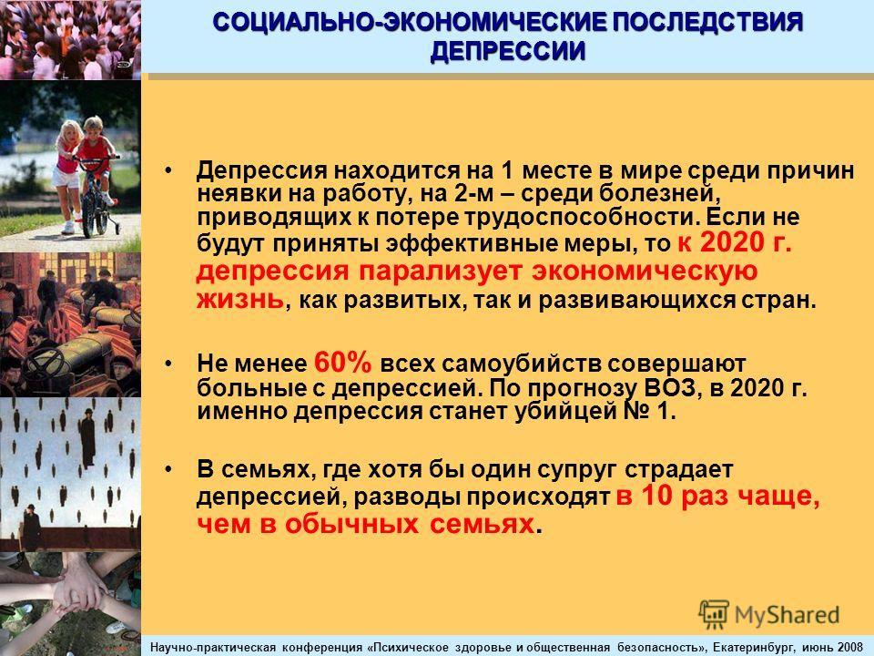 Научно-практическая конференция «Психическое здоровье и общественная безопасность», Екатеринбург, июнь 2008 СОЦИАЛЬНО-ЭКОНОМИЧЕСКИЕ ПОСЛЕДСТВИЯ ДЕПРЕССИИ Депрессия находится на 1 месте в мире среди причин неявки на работу, на 2-м – среди болезней, пр