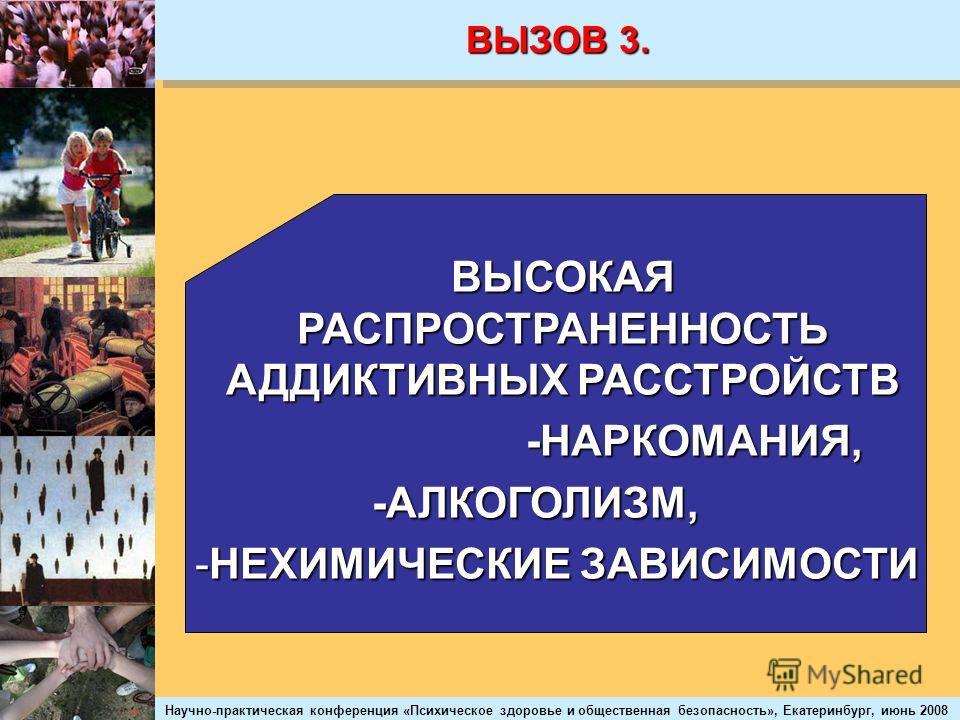 Научно-практическая конференция «Психическое здоровье и общественная безопасность», Екатеринбург, июнь 2008 ВЫЗОВ 3. ВЫСОКАЯ РАСПРОСТРАНЕННОСТЬ АДДИКТИВНЫХ РАССТРОЙСТВ -НАРКОМАНИЯ, -НАРКОМАНИЯ, -АЛКОГОЛИЗМ, -АЛКОГОЛИЗМ, -НЕХИМИЧЕСКИЕ ЗАВИСИМОСТИ