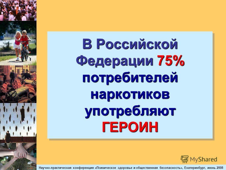 Научно-практическая конференция «Психическое здоровье и общественная безопасность», Екатеринбург, июнь 2008 В Российской Федерации 75% потребителей наркотиков употребляют ГЕРОИН