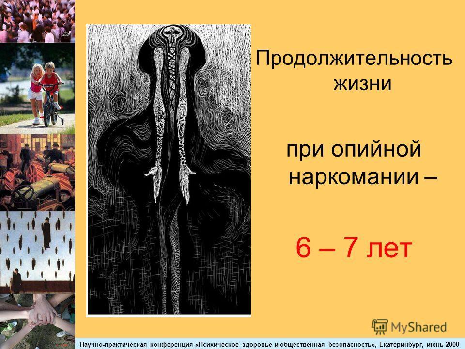 Научно-практическая конференция «Психическое здоровье и общественная безопасность», Екатеринбург, июнь 2008 Продолжительность жизни при опийной наркомании – 6 – 7 лет