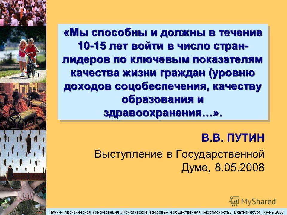 Научно-практическая конференция «Психическое здоровье и общественная безопасность», Екатеринбург, июнь 2008 «Мы способны и должны в течение 10-15 лет войти в число стран- лидеров по ключевым показателям качества жизни граждан (уровню доходов соцобесп