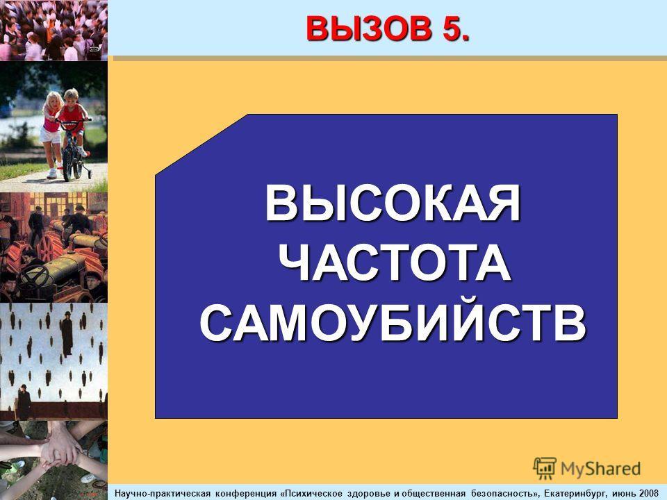 Научно-практическая конференция «Психическое здоровье и общественная безопасность», Екатеринбург, июнь 2008 ВЫЗОВ 5. ВЫСОКАЯ ЧАСТОТА САМОУБИЙСТВ