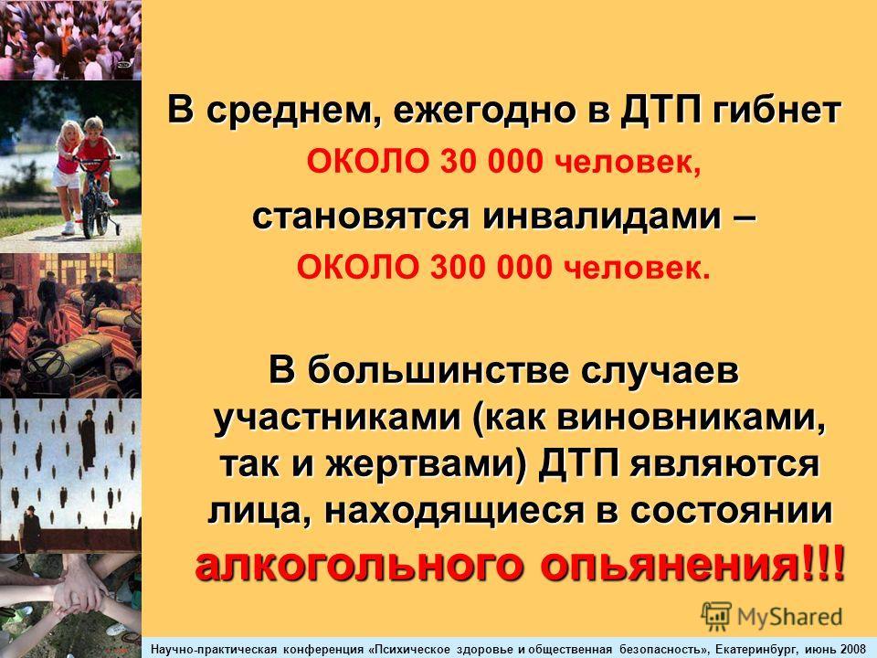 Научно-практическая конференция «Психическое здоровье и общественная безопасность», Екатеринбург, июнь 2008 В среднем, ежегодно в ДТП гибнет ОКОЛО 30 000 человек, становятся инвалидами – ОКОЛО 300 000 человек. В большинстве случаев участниками (как в