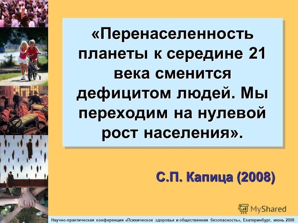 Научно-практическая конференция «Психическое здоровье и общественная безопасность», Екатеринбург, июнь 2008 «Перенаселенность планеты к середине 21 века сменится дефицитом людей. Мы переходим на нулевой рост населения». С.П. Капица (2008)