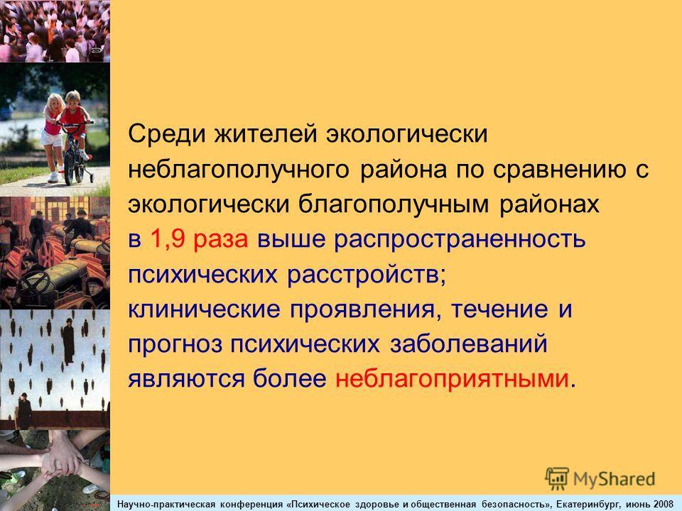 Научно-практическая конференция «Психическое здоровье и общественная безопасность», Екатеринбург, июнь 2008 Среди жителей экологически неблагополучного района по сравнению с экологически благополучным районах в 1,9 раза выше распространенность психич