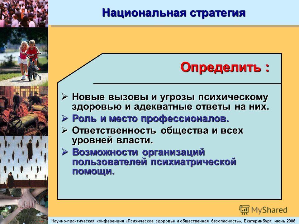 Научно-практическая конференция «Психическое здоровье и общественная безопасность», Екатеринбург, июнь 2008 Национальная стратегия Определить : Новые вызовы и угрозы психическому здоровью и адекватные ответы на них. Новые вызовы и угрозы психическому