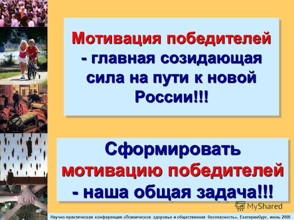 Научно-практическая конференция «Психическое здоровье и общественная безопасность», Екатеринбург, июнь 2008 Мотивация победителей - главная созидающая сила на пути к новой России!!! Сформировать мотивацию победителей - наша общая задача!!!