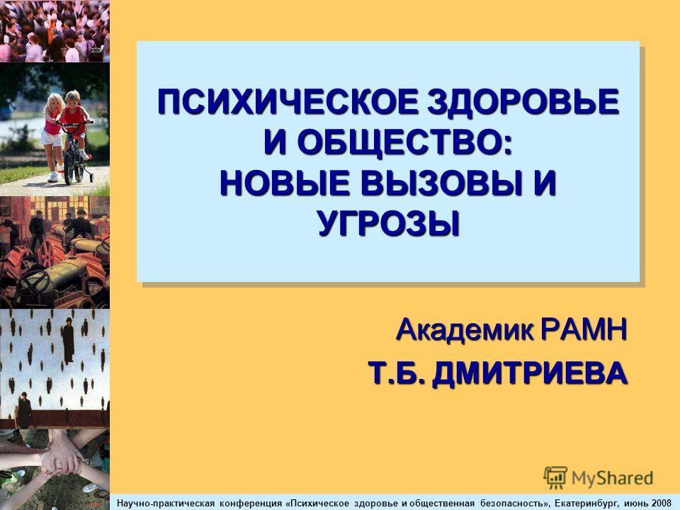 Научно-практическая конференция «Психическое здоровье и общественная безопасность», Екатеринбург, июнь 2008 ПСИХИЧЕСКОЕ ЗДОРОВЬЕ И ОБЩЕСТВО: НОВЫЕ ВЫЗОВЫ И УГРОЗЫ Академик РАМН Т.Б. ДМИТРИЕВА