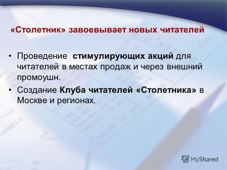 «Столетник» завоевывает новых читателей Проведение стимулирующих акций для читателей в местах продаж и через внешний промоушн. Создание Клуба читателей «Столетника» в Москве и регионах.